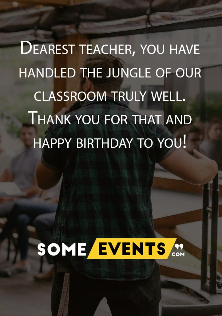 Dearest teacher, you have handled the jungle of our classroom truly well. Thank you for that, and happy birthday to you!
